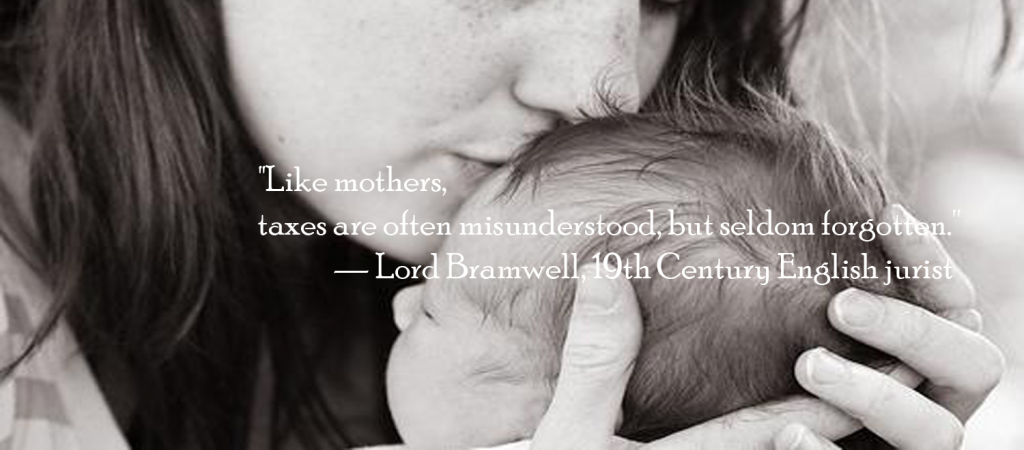 Like mothers, taxes are often misunderstood, but seldom forgotten.'' — Lord Bramwell, 19th Century English jurist